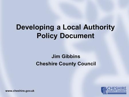 Developing a Local Authority Policy Document Jim Gibbins Cheshire County Council www.cheshire.gov.uk.