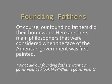 Of course, our founding fathers did their homework! Here are the 4 main philosophers that were considered when the face of the American government was.