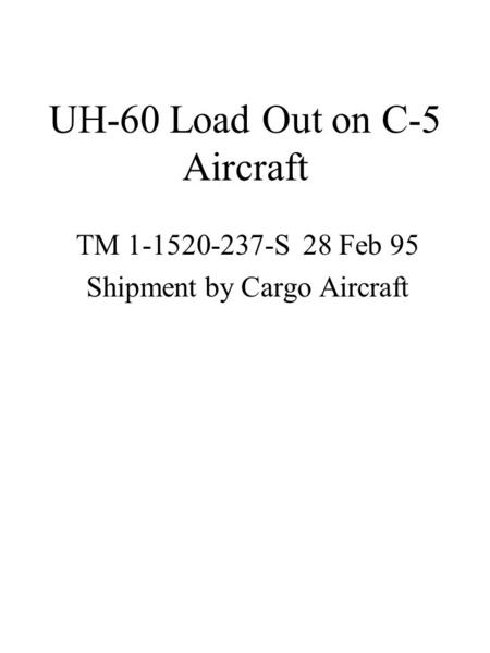 UH-60 Load Out on C-5 Aircraft TM 1-1520-237-S 28 Feb 95 Shipment by Cargo Aircraft.