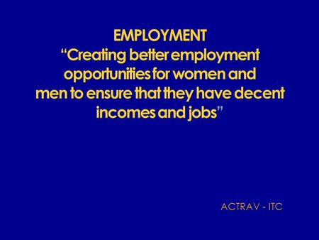 "EMPLOYMENT ""Creating better employment opportunities for women and men to ensure that they have decent incomes and jobs"" ACTRAV - ITC."