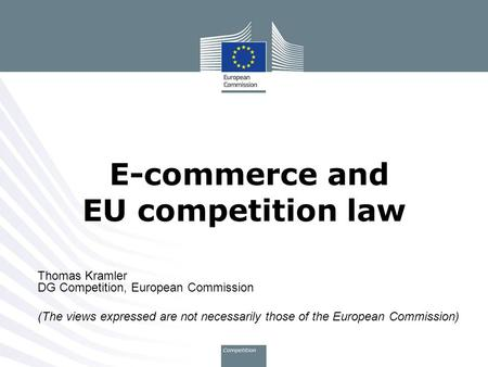 Thomas Kramler DG Competition, European Commission (The views expressed are not necessarily those of the European Commission) E-commerce and EU competition.