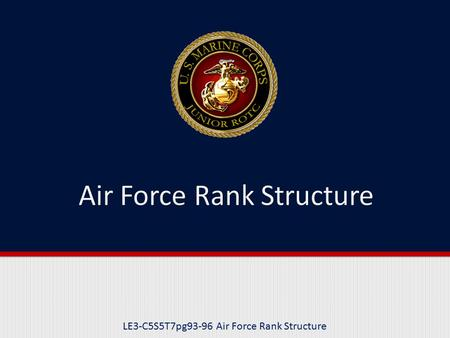 LE3-C5S5T7pg93-96 Air Force Rank Structure. Purpose This lesson introduces the Air Force rank structure.