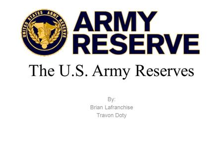 The U.S. Army Reserves By: Brian Lafranchise Travon Doty.
