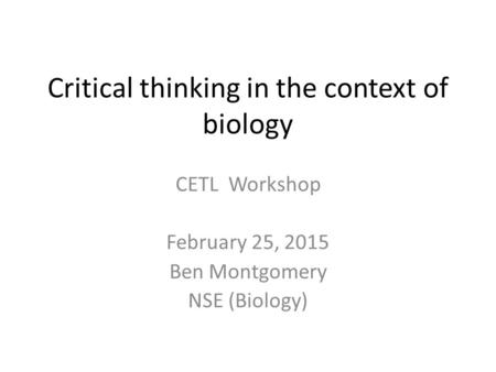 Critical thinking in the context of biology CETL Workshop February 25, 2015 Ben Montgomery NSE (Biology)