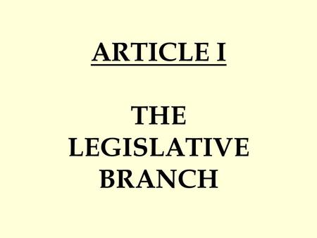 "ARTICLE I THE LEGISLATIVE BRANCH. CONGRESS RULES IN GENERAL Primary Job = Make the Laws Located / Operate in… CAPITOL Building Write ""Bills"" = Proposed."