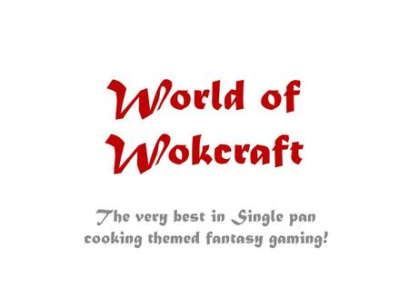World of Wokcraft The very best in Single pan cooking themed fantasy gaming!