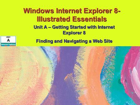 Windows Internet Explorer 8- Illustrated Essentials Unit A – Getting Started with Internet Explorer 8 Finding and Navigating a Web Site.