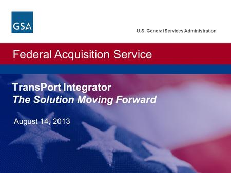 Federal Acquisition Service U.S. General Services Administration TransPort Integrator The Solution Moving Forward August 14, 2013.