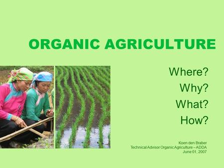 ORGANIC AGRICULTURE Where? Why? What? How? Koen den Braber Technical Advisor Organic Agriculture – ADDA June 01, 2007.