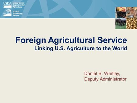 United States Department of Agriculture Foreign Agricultural Service Foreign Agricultural Service Linking U.S. Agriculture to the World Daniel B. Whitley,