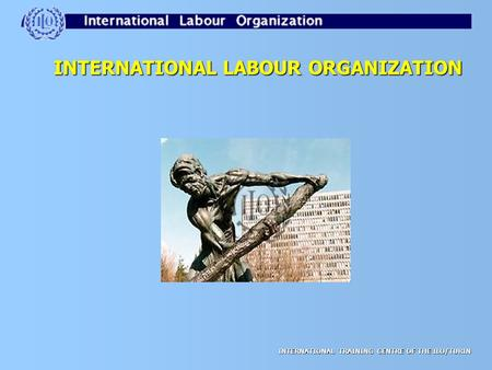 INTERNATIONAL TRAINING CENTRE OF THE ILO/TURIN INTERNATIONAL LABOUR ORGANIZATION.