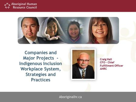1 Craig Hall CFO – Chief Fulfillment Officer AHRC Aboriginalhr.ca Companies and Major Projects - Indigenous Inclusion Workplace System, Strategies and.