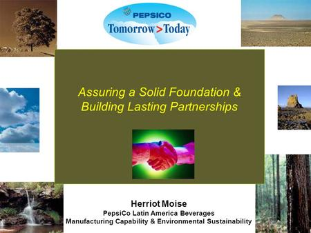 Assuring a Solid Foundation & Building Lasting Partnerships Herriot Moise PepsiCo Latin America Beverages Manufacturing Capability & Environmental Sustainability.