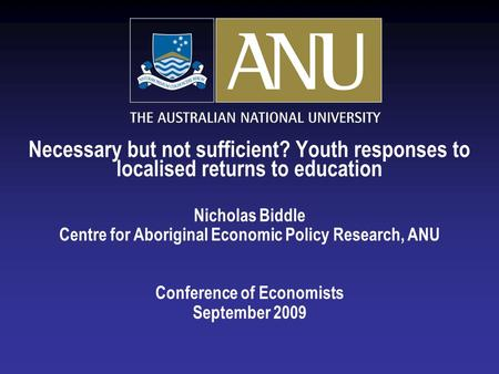 Necessary but not sufficient? Youth responses to localised returns to education Nicholas Biddle Centre for Aboriginal Economic Policy Research, ANU Conference.
