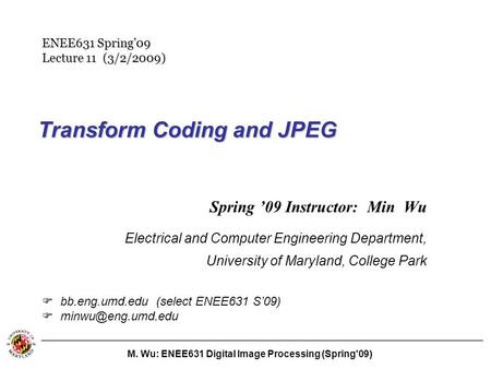 M. Wu: ENEE631 Digital Image Processing (Spring'09) Transform Coding and JPEG Spring '09 Instructor: Min Wu Electrical and Computer Engineering Department,