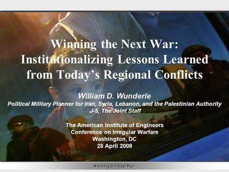 Winning the Next War 1 Winning the Next War: Institutionalizing Lessons Learned from Today's Regional Conflicts The American Institute of Engineers Conference.