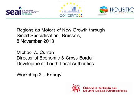 Regions as Motors of New Growth through Smart Specialisation, Brussels, 8 November 2013 Michael A. Curran Director of Economic & Cross Border Development,