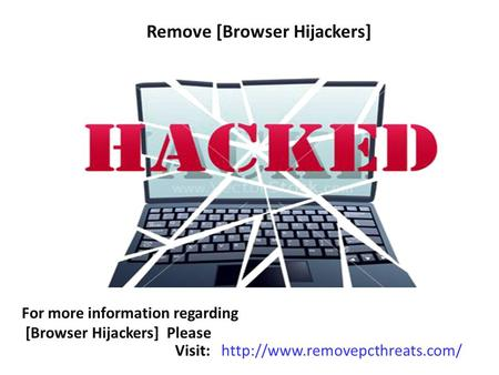 Remove [Browser Hijackers] For more information regarding [Browser Hijackers] Please Visit:
