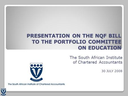 PRESENTATION ON THE NQF BILL TO THE PORTFOLIO COMMITTEE ON EDUCATION The South African Institute of Chartered Accountants 30 JULY 2008.