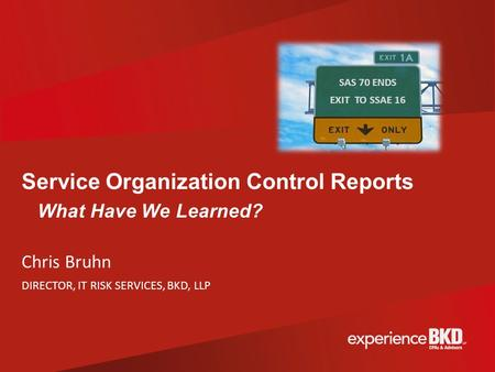 Service Organization Control Reports What Have We Learned? Chris Bruhn DIRECTOR, IT RISK SERVICES, BKD, LLP SAS 70 ENDS EXIT TO SSAE 16.