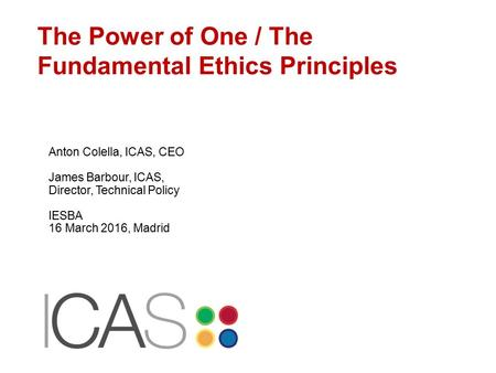 The Power of One / The Fundamental Ethics Principles Anton Colella, ICAS, CEO James Barbour, ICAS, Director, Technical Policy IESBA 16 March 2016, Madrid.