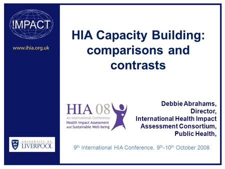 HIA Capacity Building: comparisons and contrasts Debbie Abrahams, Director, International Health Impact Assessment Consortium, Public Health, 9 th International.