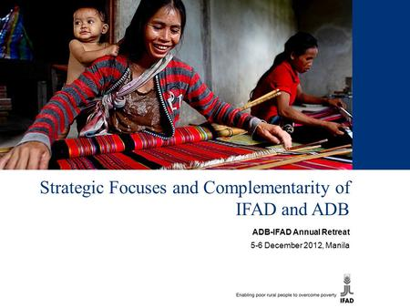 Strategic Focuses and Complementarity of IFAD and ADB ADB-IFAD Annual Retreat 5-6 December 2012, Manila.