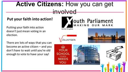 Active Citizens: How you can get involved Put your faith into action! Putting your faith into action doesn't just mean voting in an election. There are.