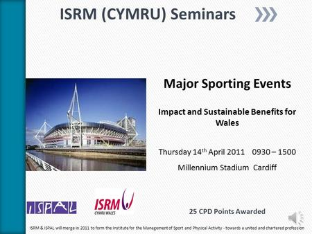 ISRM (CYMRU) Seminars Major Sporting Events Impact and Sustainable Benefits for Wales Thursday 14 th April 2011 0930 – 1500 Millennium Stadium Cardiff.