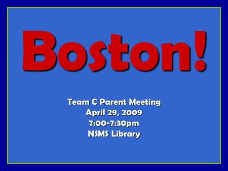 Boston! Team C Parent Meeting April 29, 2009 7:00-7:30pm NSMS Library.
