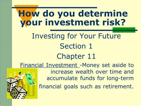 How do you determine your investment risk? Investing for Your Future Section 1 Chapter 11 Financial Investment -Money set aside to increase wealth over.