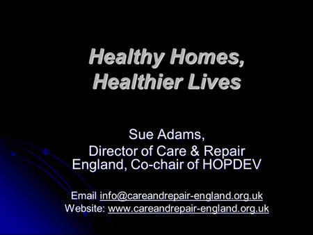 Healthy Homes, Healthier Lives Sue Adams, Director of Care & Repair England, Co-chair of HOPDEV