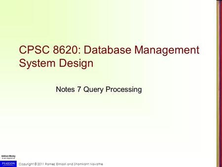 Copyright © 2011 Ramez Elmasri and Shamkant Navathe CPSC 8620: Database Management System Design Notes 7 Query Processing.