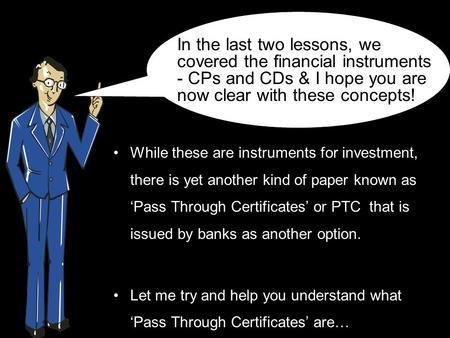 While these are instruments for investment, there is yet another kind of paper known as 'Pass Through Certificates' or PTC that is issued by banks as another.
