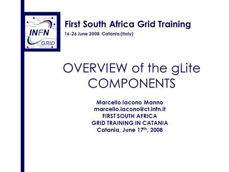 First South Africa Grid Training 16-26 June 2008, Catania (Italy) OVERVIEW of the gLite COMPONENTS Marcello Iacono Manno FIRST.