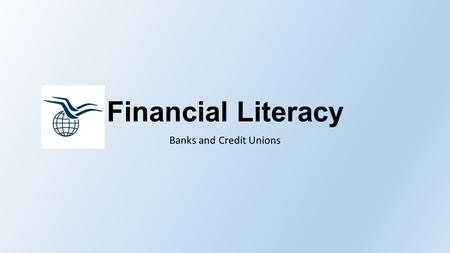Financial Literacy Banks and Credit Unions. Role of a Financial Institution Safe place to put money Investments Loans Help fuel the economy Way to exchange.