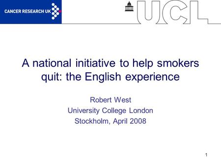 1 A national initiative to help smokers quit: the English experience Robert West University College London Stockholm, April 2008.