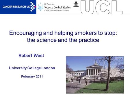 1 Encouraging and helping smokers to stop: the science and the practice University College London Feburary 2011 Robert West.