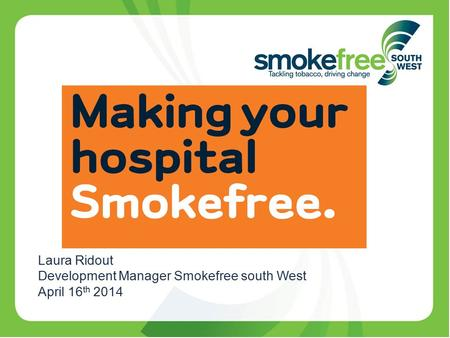 Laura Ridout Development Manager Smokefree south West April 16 th 2014.