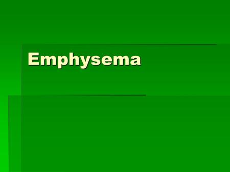 Emphysema.  Long term, progressive disease of the lungs  Part of the C.O.P.D. group—chronic obstructive pulmonary disease  Affects the bronchioles.