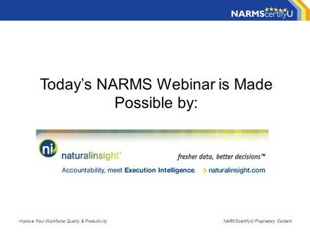 Improve Your Workforce Quality & ProductivityNARMScertifyU Proprietary Content Today's NARMS Webinar is Made Possible by: