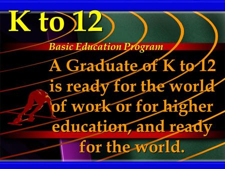 K to 12 A Graduate of K to 12 is ready for the world of work or for higher education, and ready for the world. Basic Education Program.