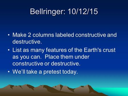 Bellringer: 10/12/15 Make 2 columns labeled constructive and destructive. List as many features of the Earth's crust as you can. Place them under constructive.