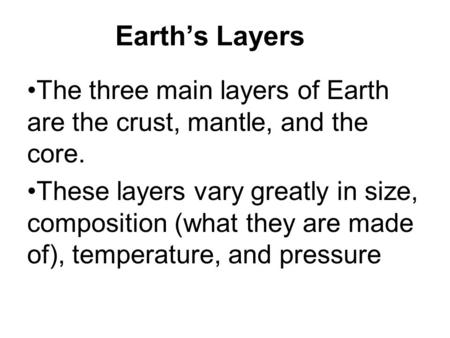 Earth's Layers The three main layers of Earth are the crust, mantle, and the core. These layers vary greatly in size, composition (what they are made of),