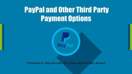 PayPal and Other Third Party Payment Options Presented by Meg Monsen, Eric Zeng, and Michael Leonard.