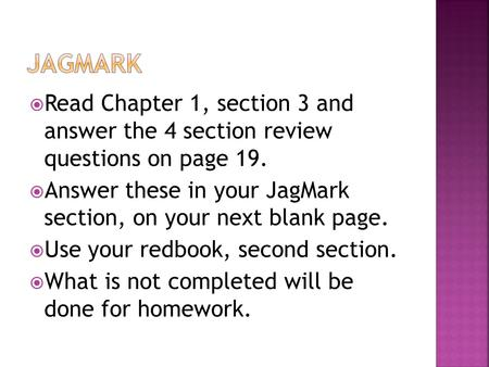 Read Chapter 1, section 3 and answer the 4 section review questions on page 19.  Answer these in your JagMark section, on your next blank page.  Use.