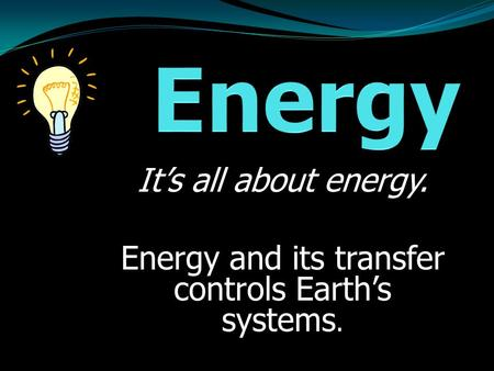 It's all about energy. Energy and its transfer controls Earth's systems.