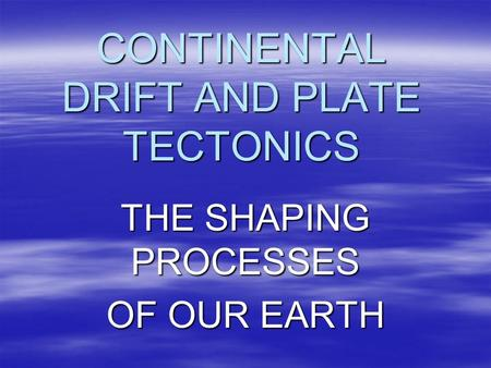 CONTINENTAL DRIFT AND PLATE TECTONICS THE SHAPING PROCESSES OF OUR EARTH.