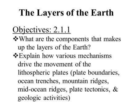 The Layers of the Earth Objectives: 2.1.1  What are the components that makes up the layers of the Earth?  Explain how various mechanisms drive the movement.