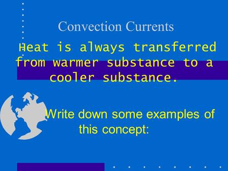 Convection Currents Heat is always transferred from warmer substance to a cooler substance. Write down some examples of this concept: